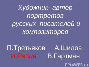 Художник- автор портретов русских писателей и композиторов П.Третьяков А.Шилов И