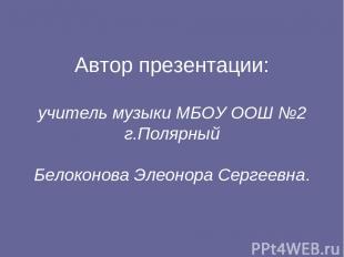 Автор презентации: учитель музыки МБОУ ООШ №2 г.Полярный Белоконова Элеонора Сер