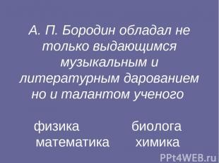 А. П. Бородин обладал не только выдающимся музыкальным и литературным дарованием