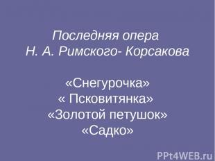 Последняя опера Н. А. Римского- Корсакова «Снегурочка» « Псковитянка» «Золотой п