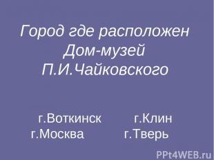 Город где расположен Дом-музей П.И.Чайковского г.Воткинск г.Клин г.Москва г.Твер