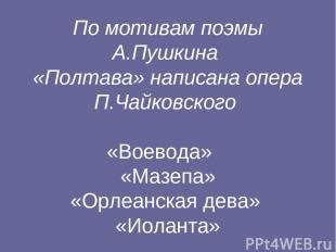 По мотивам поэмы А.Пушкина «Полтава» написана опера П.Чайковского «Воевода» «Маз