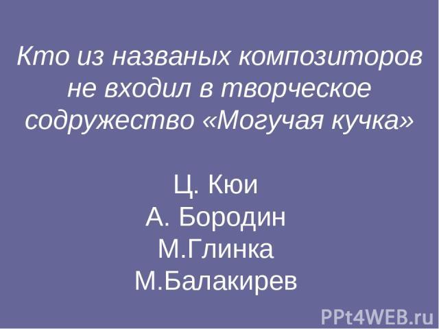 Кто из названых композиторов не входил в творческое содружество «Могучая кучка» Ц. Кюи А. Бородин М.Глинка М.Балакирев