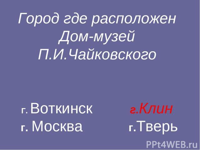 Город где расположен Дом-музей П.И.Чайковского Г. Воткинск г.Клин г. Москва г.Тверь