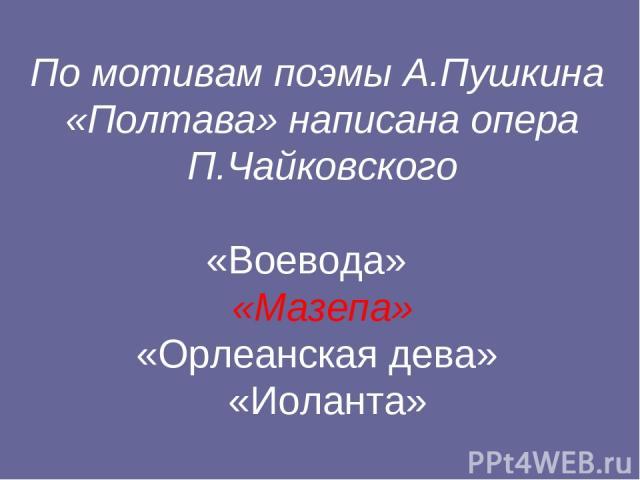 По мотивам поэмы А.Пушкина «Полтава» написана опера П.Чайковского «Воевода» «Мазепа» «Орлеанская дева» «Иоланта»