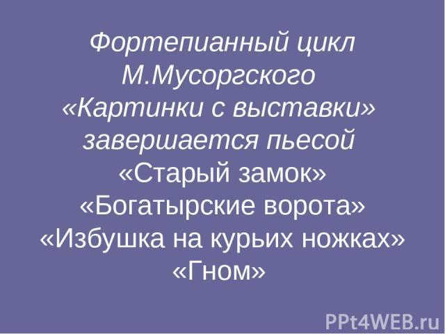 Фортепианный цикл М.Мусоргского «Картинки с выставки» завершается пьесой «Старый замок» «Богатырские ворота» «Избушка на курьих ножках» «Гном»