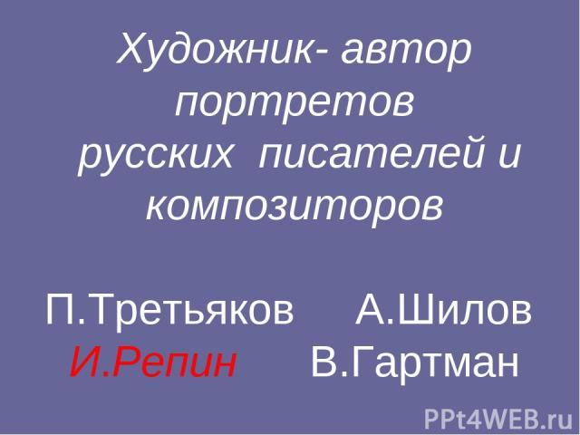 Художник- автор портретов русских писателей и композиторов П.Третьяков А.Шилов И.Репин В.Гартман