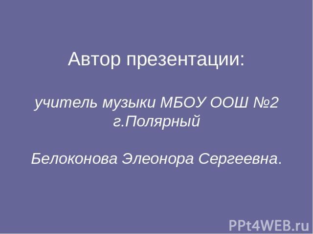 Автор презентации: учитель музыки МБОУ ООШ №2 г.Полярный Белоконова Элеонора Сергеевна.