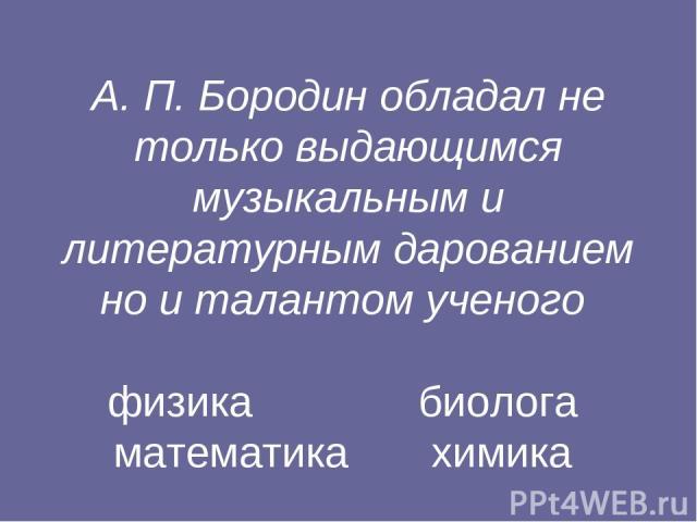А. П. Бородин обладал не только выдающимся музыкальным и литературным дарованием но и талантом ученого физика биолога математика химика