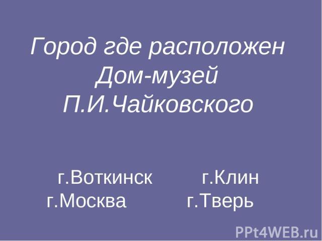 Город где расположен Дом-музей П.И.Чайковского г.Воткинск г.Клин г.Москва г.Тверь