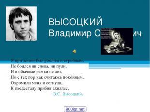 ВЫСОЦКИЙ Владимир Семенович Я при жизни был рослым и стройным, Не боялся ни слов