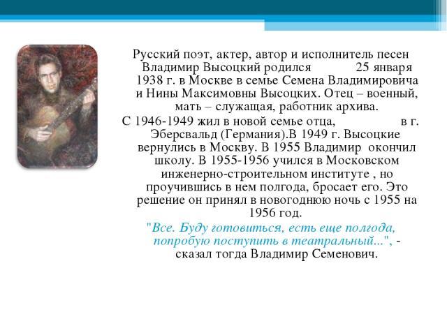Русский поэт, актер, автор и исполнитель песен Владимир Высоцкий родился 25 января 1938 г. в Москве в семье Семена Владимировича и Нины Максимовны Высоцких. Отец – военный, мать – служащая, работник архива. С 1946-1949 жил в новой семье отца, в г. Э…