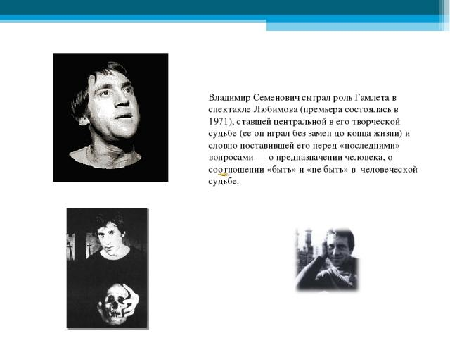 Владимир Семенович сыграл роль Гамлета в спектакле Любимова (премьера состоялась в 1971), ставшей центральной в его творческой судьбе (ее он играл без замен до конца жизни) и словно поставившей его перед «последними» вопросами — о предназначении чел…