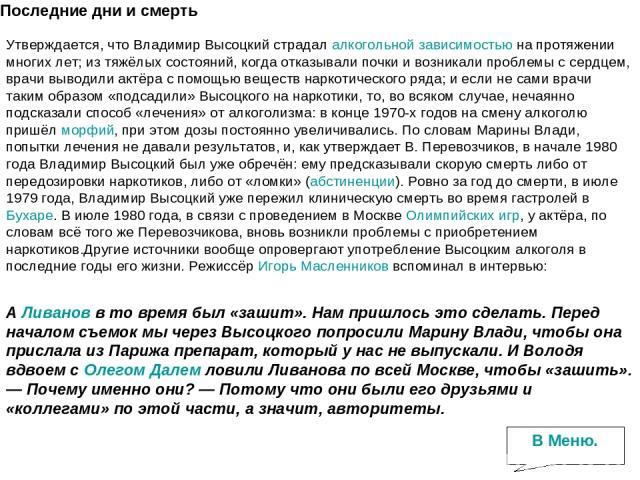 Последние дни и смерть Утверждается, что Владимир Высоцкий страдалалкогольной зависимостьюна протяжении многих лет; из тяжёлых состояний, когда отказывали почки и возникали проблемы с сердцем, врачи выводили актёра с помощью веществ наркотического…