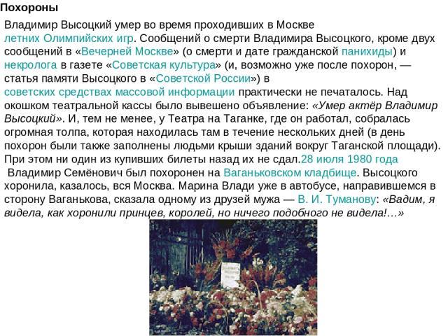 Похороны Владимир Высоцкий умер во время проходивших в Москвелетних Олимпийских игр. Сообщений о смерти Владимира Высоцкого, кроме двух сообщений в «Вечерней Москве» (о смерти и дате гражданскойпанихиды) инекрологав газете «Советская культура» (…