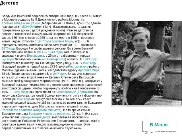 Детство Владимир Высоцкий родился 25 января 1938 года, в 9 часов 40 минут в Москве в роддоме №8 Дзержинского района Москвы наТретьей Мещанской улице(теперь это ул. Щепкина, дом 61/2; здание принадлежитМОНИКИимени М.Ф.Владимирского, на здании …