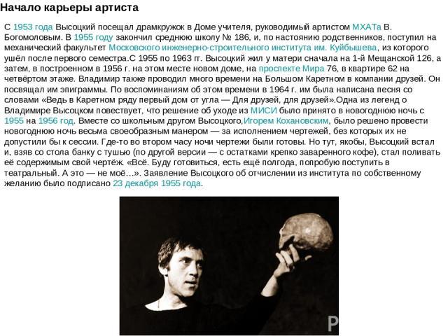 Начало карьеры артиста С1953 годаВысоцкий посещал драмкружок в Доме учителя, руководимый артистомМХАТаВ. Богомоловым. В1955 годузакончил среднюю школу №186, и, по настоянию родственников, поступил на механический факультетМосковского инженер…