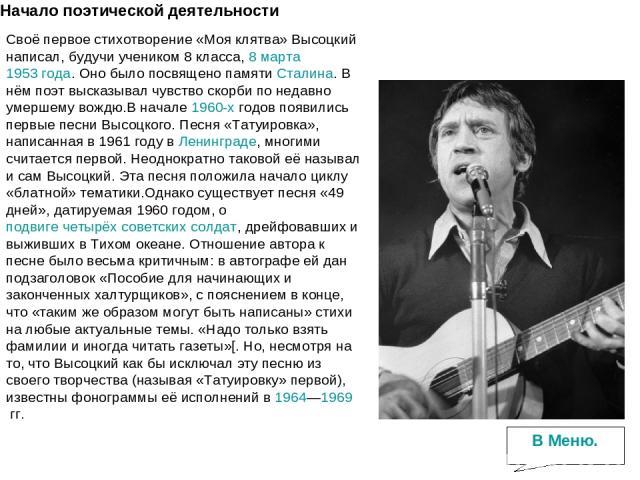 Начало поэтической деятельности Своё первое стихотворение «Моя клятва» Высоцкий написал, будучи учеником 8 класса,8 марта1953 года. Оно было посвящено памятиСталина. В нём поэт высказывал чувство скорби по недавно умершему вождю.В начале1960-хг…