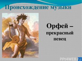 Происхождение музыки Орфей – прекрасный певец