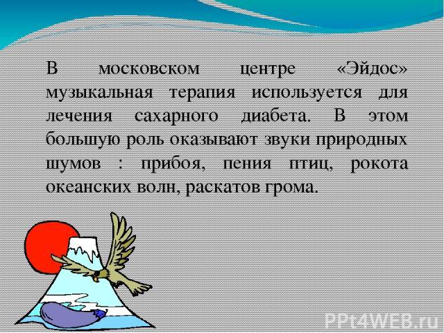 В московском центре «Эйдос» музыкальная терапия используется для лечения сахарного диабета. В этом большую роль оказывают звуки природных шумов : прибоя, пения птиц, рокота океанских волн, раскатов грома.