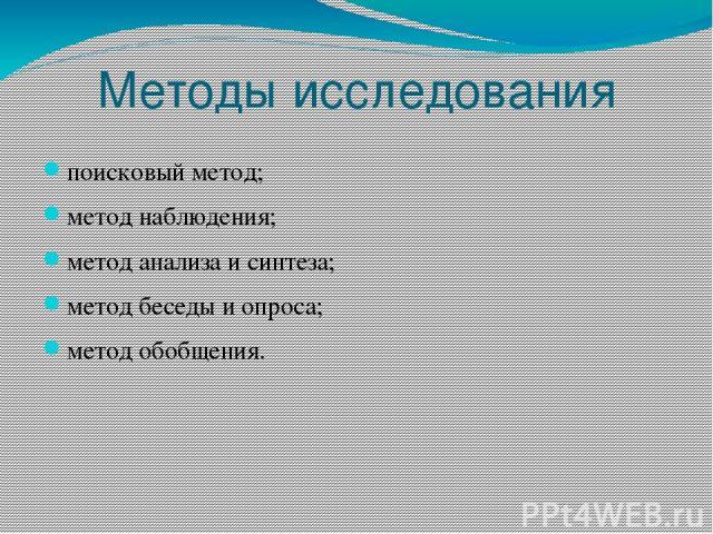 Методы исследования поисковый метод; метод наблюдения; метод анализа и синтеза; метод беседы и опроса; метод обобщения.