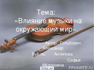 Тема: «Влияние музыки на окружающий мир». Автор: Голубович Александр Рук-ль: Ант