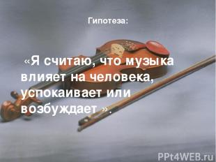Гипотеза: «Я считаю, что музыка влияет на человека, успокаивает или возбуждает »