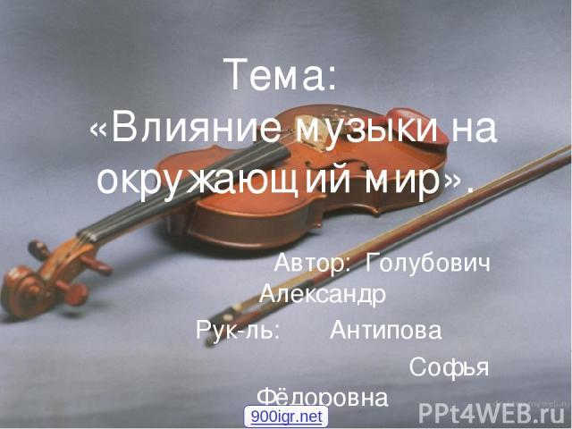 Тема: «Влияние музыки на окружающий мир». Автор: Голубович Александр Рук-ль: Антипова Софья Фёдоровна 900igr.net