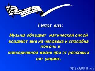 Гипотеза: Музыка обладает магической силой воздействия на человека и способна по
