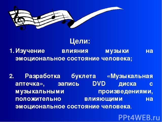 Цели: Изучение влияния музыки на эмоциональное состояние человека; 2. Разработка буклета «Музыкальная аптечка», запись DVD диска с музыкальными произведениями, положительно влияющими на эмоциональное состояние человека.