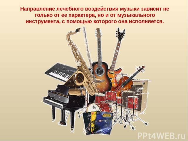 Направление лечебного воздействия музыки зависит не только от ее характера, но и от музыкального инструмента, с помощью которого она исполняется.