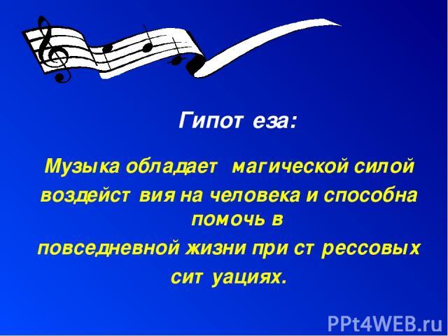 Гипотеза: Музыка обладает магической силой воздействия на человека и способна помочь в повседневной жизни при стрессовых ситуациях.