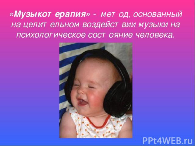 «Музыкотерапия» - метод, основанный на целительном воздействии музыки на психологическое состояние человека.