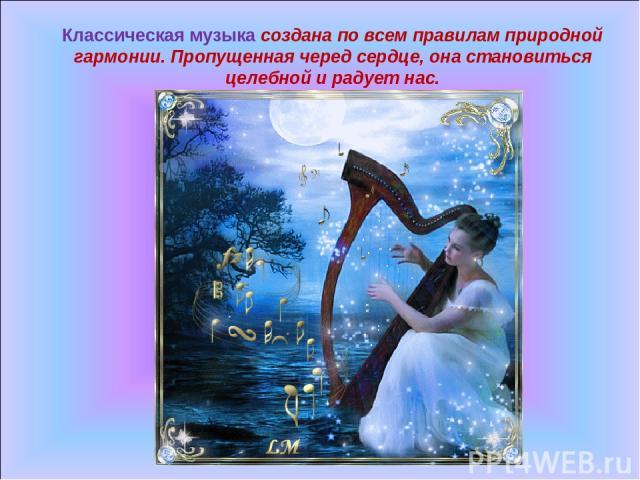 Классическая музыка создана по всем правилам природной гармонии. Пропущенная черед сердце, она становиться целебной и радует нас.