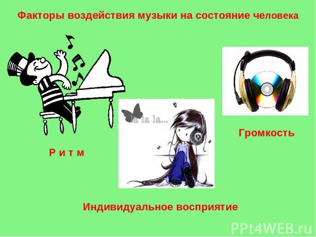 Факторы воздействия музыки на состояние человека Р и т м Громкость Индивидуальное восприятие