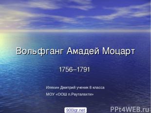 Вольфганг Амадей Моцарт 1756–1791 Иляхин Дмитрий ученик 8 класса МОУ «ООШ п.Раут