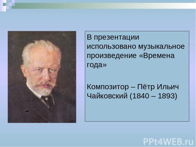 В презентации использовано музыкальное произведение «Времена года» Композитор – Пётр Ильич Чайковский (1840 – 1893)