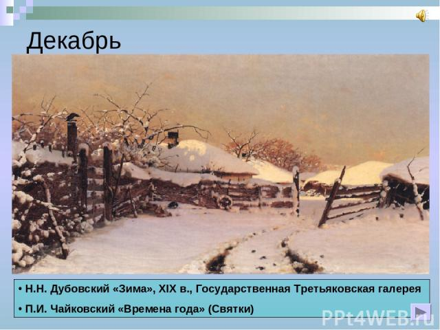 Декабрь Н.Н. Дубовский «Зима», XIX в., Государственная Третьяковская галерея П.И. Чайковский «Времена года» (Святки)