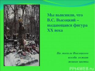 Мы выяснили, что В.С. Высоцкий – выдающаяся фигура XX века На могиле Высоцкого в
