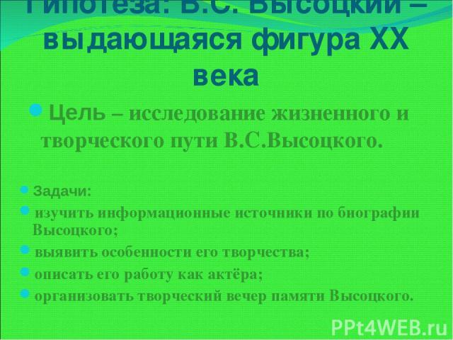 Гипотеза: В.С. Высоцкий – выдающаяся фигура XX века Цель – исследование жизненного и творческого пути В.С.Высоцкого. Задачи: изучить информационные источники по биографии Высоцкого; выявить особенности его творчества; описать его работу как актёра; …