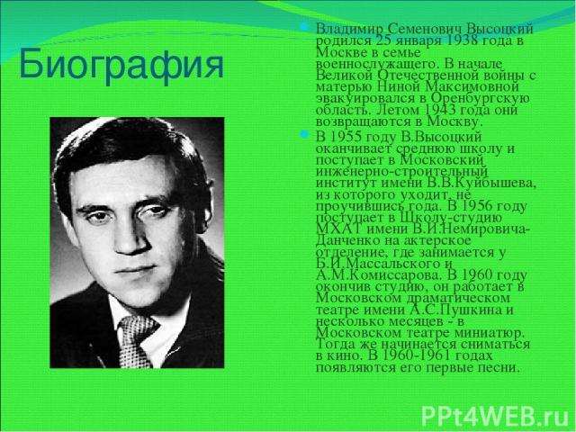 Биография Владимир Семенович Высоцкий родился 25 января 1938 года в Москве в семье военнослужащего. В начале Великой Отечественной войны с матерью Ниной Максимовной эвакуировался в Оренбургскую область. Летом 1943 года они возвращаются в Москву. В 1…