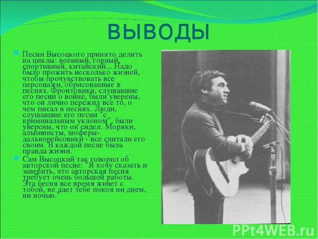 выводы Песни Высоцкого принято делить на циклы: военный, горный, спортивный, китайский... Надо было прожить несколько жизней, чтобы прочувствовать все персонажи, обрисованные в песнях. Фронтовики, слушавшие его песни о войне, были уверены, что он ли…