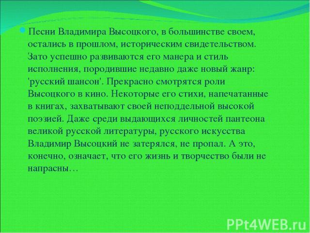 Песни Владимира Высоцкого, в большинстве своем, остались в прошлом, историческим свидетельством. Зато успешно развиваются его манера и стиль исполнения, породившие недавно даже новый жанр: 'русский шансон'. Прекрасно смотрятся роли Высоцкого в кино.…