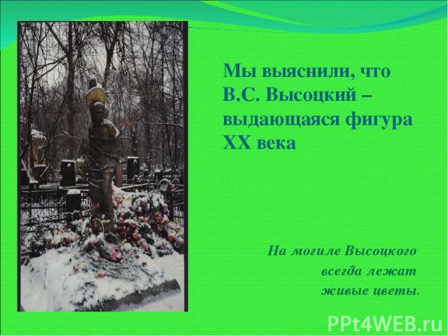 Мы выяснили, что В.С. Высоцкий – выдающаяся фигура XX века На могиле Высоцкого всегда лежат живые цветы.