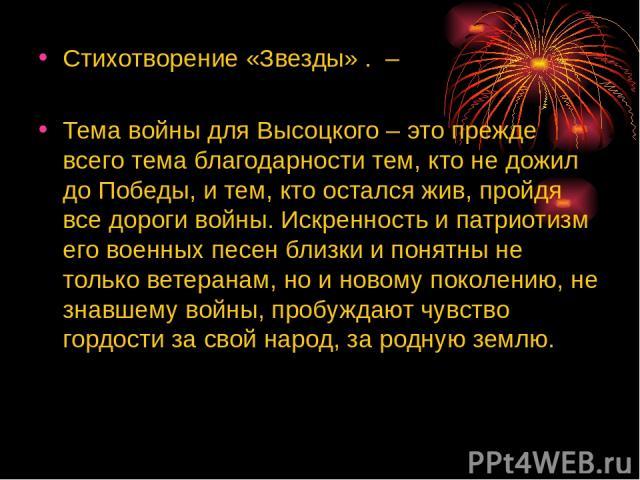 Стихотворение «Звезды» . – Тема войны для Высоцкого – это прежде всего тема благодарности тем, кто не дожил до Победы, и тем, кто остался жив, пройдя все дороги войны. Искренность и патриотизм его военных песен близки и понятны не только ветеранам, …
