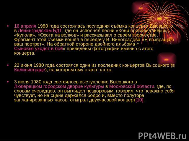16 апреля 1980 года состоялась последняя съёмка концерта Высоцкого в Ленинградском БДТ, где он исполнял песни «Кони привередливые», «Купола», «Охота на волков» и рассказывал о своём творчестве. Фрагмент этой съёмки вошёл в передачу В.Виноградова «Я…