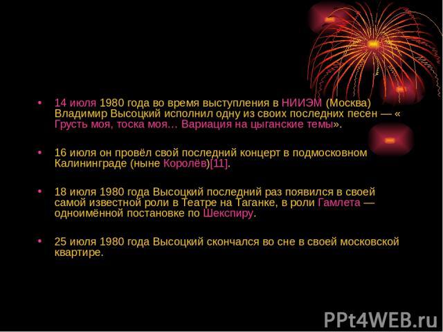 14 июля 1980 года во время выступления в НИИЭМ (Москва) Владимир Высоцкий исполнил одну из своих последних песен— «Грусть моя, тоска моя… Вариация на цыганские темы». 16 июля он провёл свой последний концерт в подмосковном Калининграде (ныне Королё…