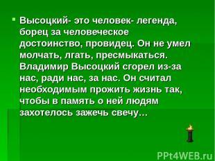 Высоцкий- это человек- легенда, борец за человеческое достоинство, провидец. Он