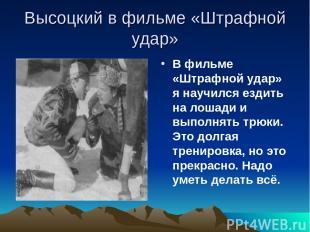 Высоцкий в фильме «Штрафной удар» В фильме «Штрафной удар» я научился ездить на