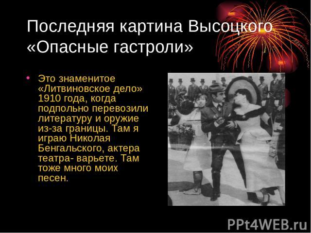 Последняя картина Высоцкого «Опасные гастроли» Это знаменитое «Литвиновское дело» 1910 года, когда подпольно перевозили литературу и оружие из-за границы. Там я играю Николая Бенгальского, актера театра- варьете. Там тоже много моих песен.